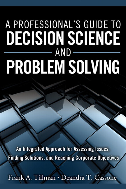 Professional's Guide to Decision Science and Problem Solving, A: An Integrated Approach for Assessing Issues, Finding Solutions, and Reaching Corporate Objectives Guide